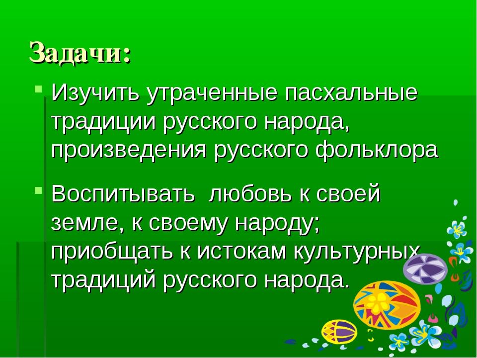 Задачи: Изучить утраченные пасхальные традиции русского народа, произведения...
