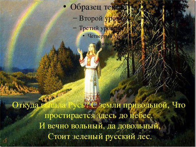 Откуда вышла Русь? С земли привольной, Что простирается здесь до небес. И веч...