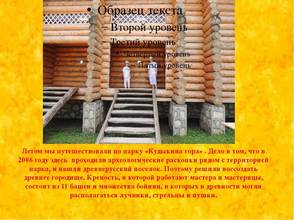 Летом мы путешествовали по парку «Кудыкина гора» . Дело в том, что в 2006 го...