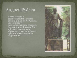 Новая ступень в средневековом искусстве связана с именем А. Рублева. Его наз