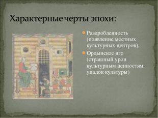 Раздробленность (появление местных культурных центров). Ордынское иго (страшн