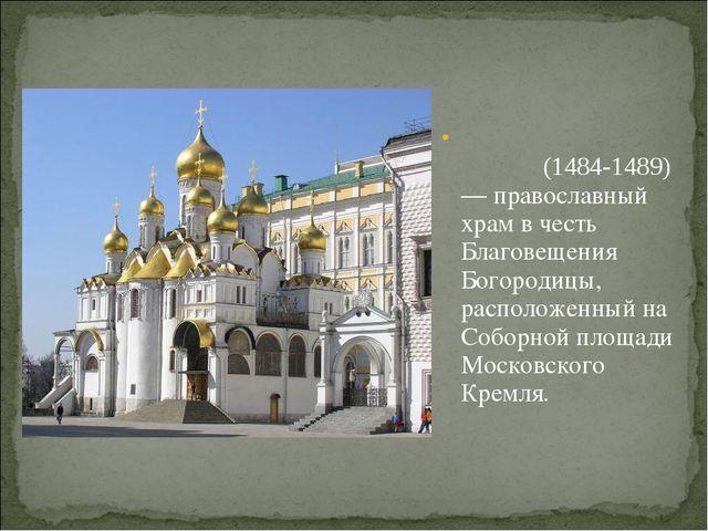 Благове́щенский собо́р(1484-1489)— православный храм в честь Благовещения Бо...