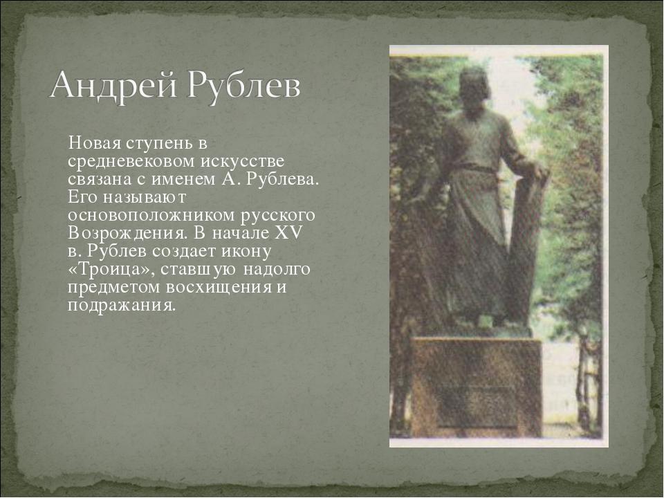 Новая ступень в средневековом искусстве связана с именем А. Рублева. Его наз...