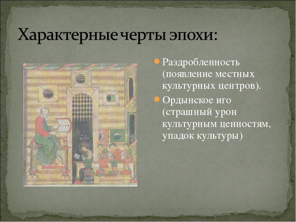 Раздробленность (появление местных культурных центров). Ордынское иго (страшн...