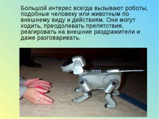 Большой интерес всегда вызывают роботы, подобные человеку или животным по вн