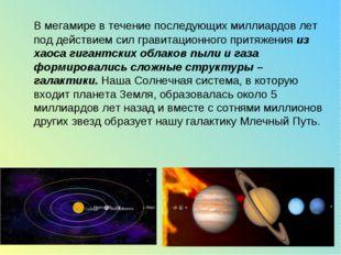 В мегамире в течение последующих миллиардов лет под действием сил гравитацио