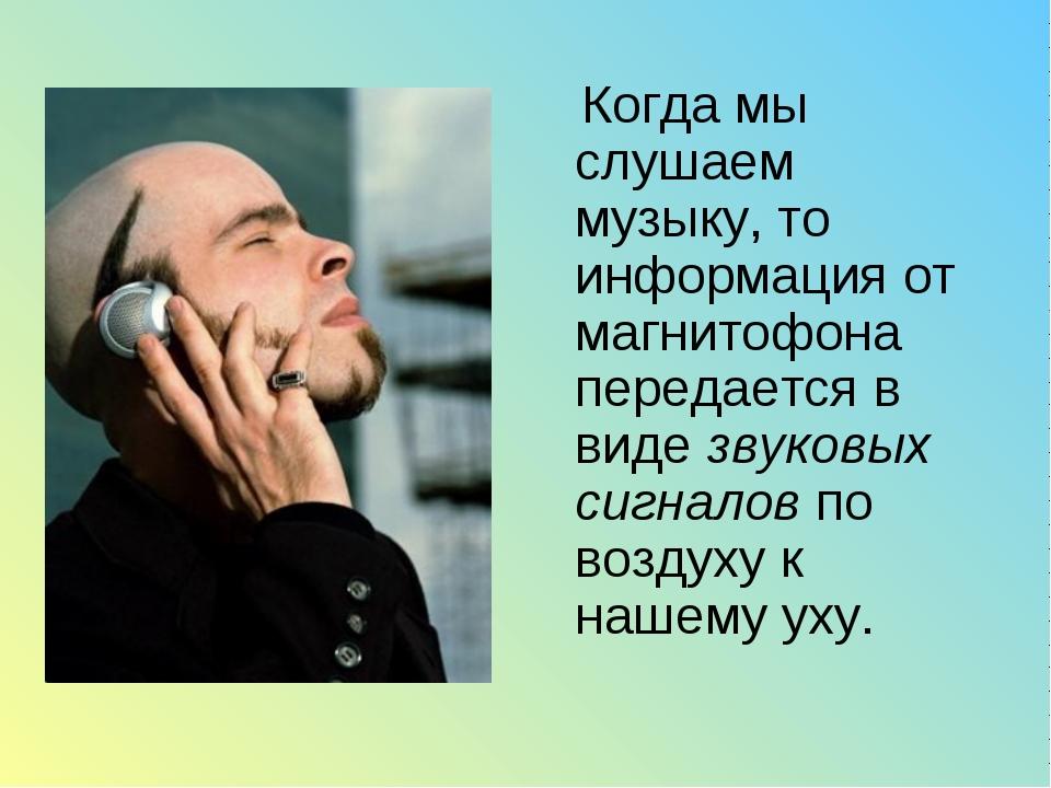 Когда мы слушаем музыку, то информация от магнитофона передается в виде звук...