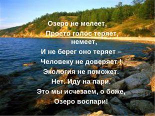 Озеро не мелеет, Просто голос теряет, немеет, И не берег оно теряет – Человек