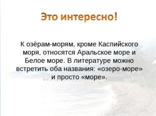К озёрам-морям, кроме Каспийского моря, относятся Аральское море и Белое море