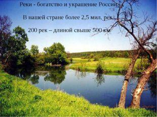 Реки - богатство и украшение России. В нашей стране более 2,5 мил. рек, 200 р