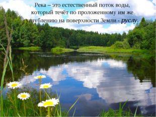 Река – это естественный поток воды, который течёт по проложенному им же углуб
