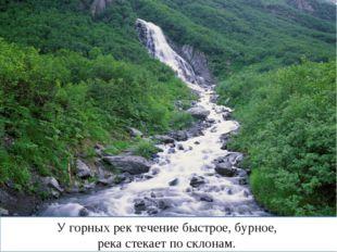 У горных рек течение быстрое, бурное, река стекает по склонам.