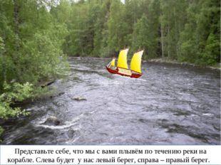 Представьте себе, что мы с вами плывём по течению реки на корабле. Слева буде