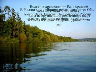 В России крупнейшими реками являются Обь, Амур, Лена, Енисей. Но символом Рос