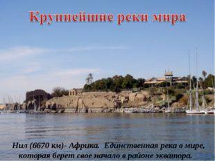 Нил (6670 км)- Африка. Единственная река в мире, которая берет свое начало в