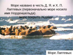 Море Лаптевых Море названо в честь Д. Я. и Х. П. Лаптевых (первоначально море