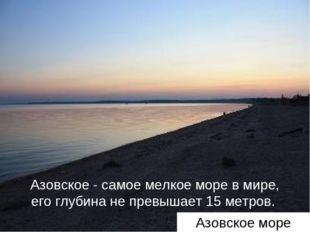 Азовское - самое мелкое море в мире, его глубина не превышает 15 метров. Азов