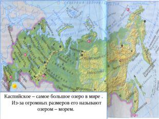 Каспийское – самое большое озеро в мире . Из-за огромных размеров его называю