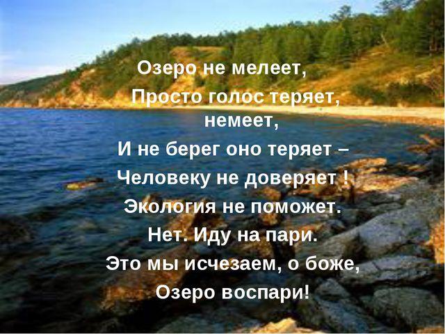 Озеро не мелеет, Просто голос теряет, немеет, И не берег оно теряет – Человек...