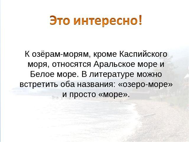 К озёрам-морям, кроме Каспийского моря, относятся Аральское море и Белое море...