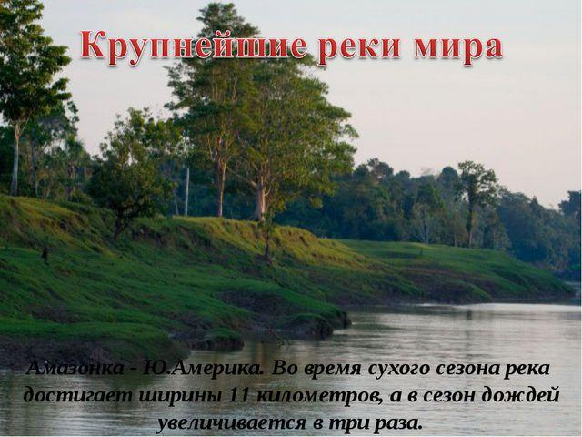 Амазонка - Ю.Америка. Во время сухого сезона река достигает ширины 11 киломе...