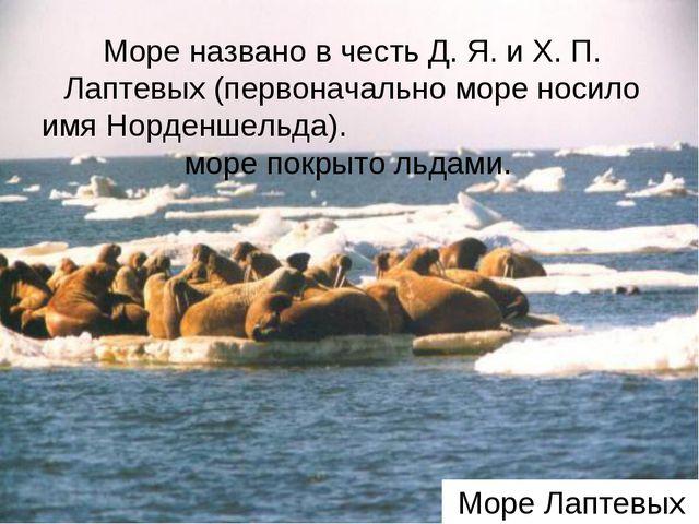 Море Лаптевых Море названо в честь Д. Я. и Х. П. Лаптевых (первоначально море...