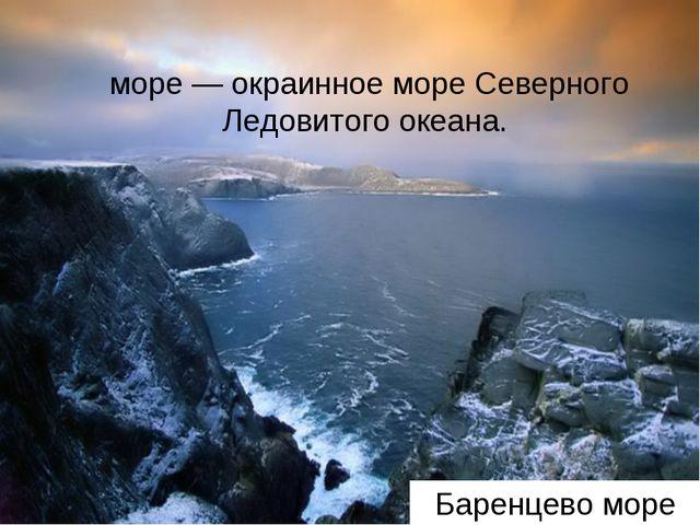 Баренцево море Ба́ренцево мо́ре, до 1853 Мурманское море— окраинное море Сев...