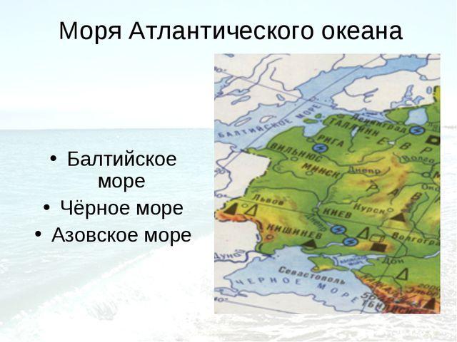Моря Атлантического океана Балтийское море Чёрное море Азовское море