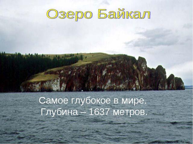 Самое глубокое в мире. Глубина – 1637 метров.