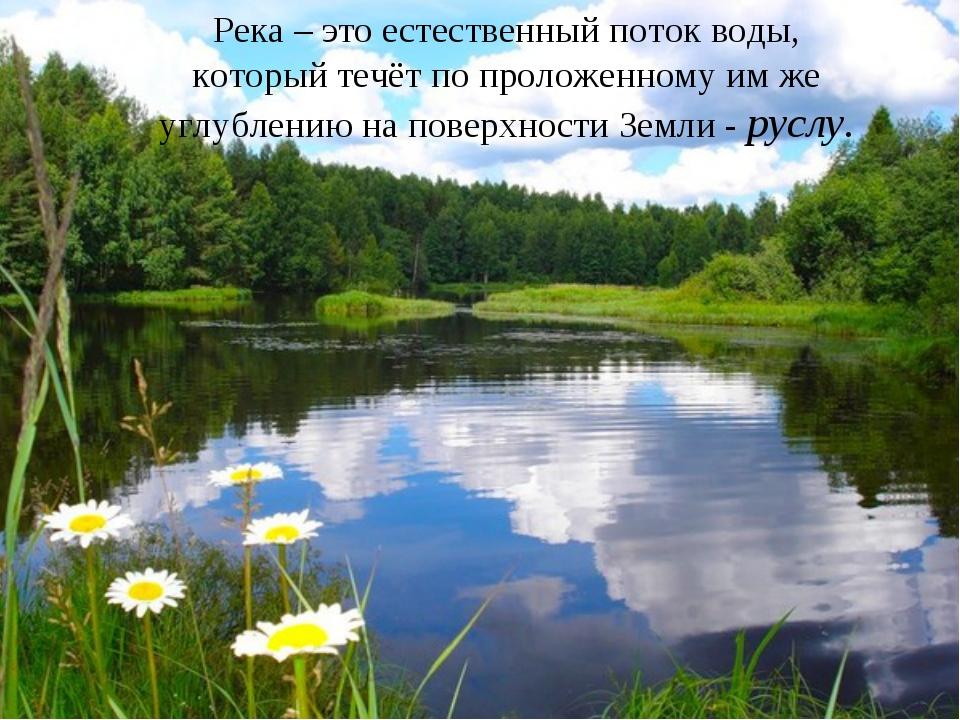Река – это естественный поток воды, который течёт по проложенному им же углуб...