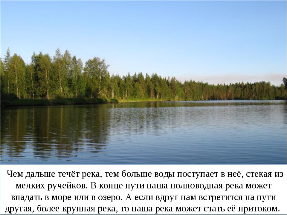 Чем дальше течёт река, тем больше воды поступает в неё, стекая из мелких руч...