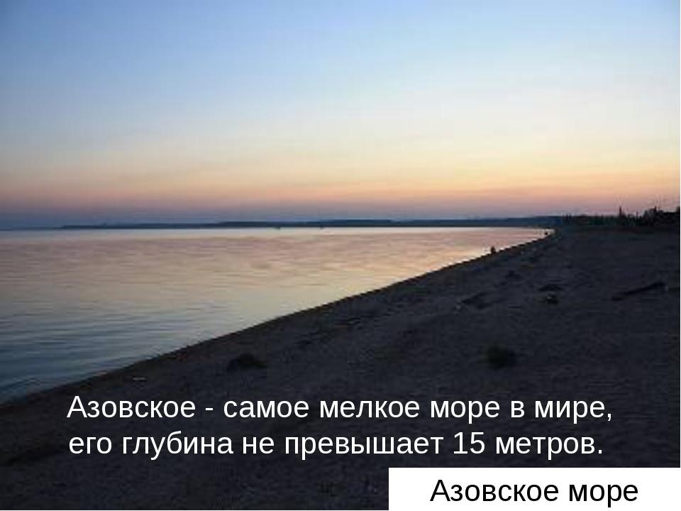 Азовское - самое мелкое море в мире, его глубина не превышает 15 метров. Азов...