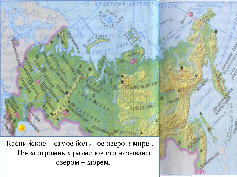 Каспийское – самое большое озеро в мире . Из-за огромных размеров его называю...