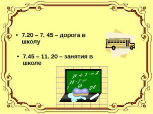 7.20 – 7. 45 – дорога в школу 7.45 – 11. 20 – занятия в школе