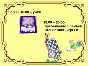 17.00 – 18.00 – ужин 18.00 – 20.00-пребывание с семьёй: чтение книг, игры и