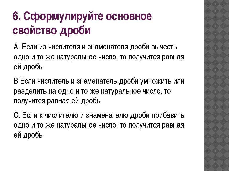 6. Сформулируйте основное свойство дроби A. Если из числителя и знаменателя д...