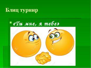 Блиц турнир «Ты мне, я тебе»