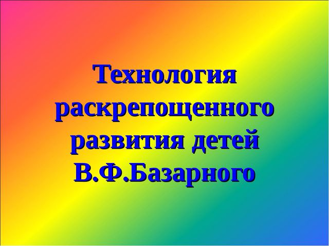 Технология раскрепощенного развития детей В.Ф.Базарного
