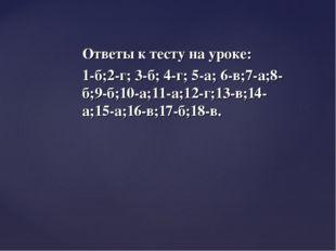 Ответы к тесту на уроке: 1-б;2-г; 3-б; 4-г; 5-а; 6-в;7-а;8-б;9-б;10-а;11-а;12