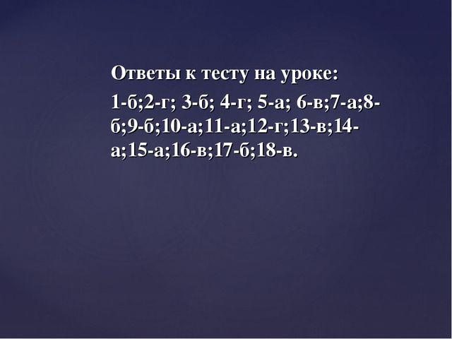 Ответы к тесту на уроке: 1-б;2-г; 3-б; 4-г; 5-а; 6-в;7-а;8-б;9-б;10-а;11-а;12...