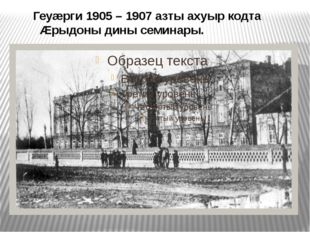Геуæрги 1905 – 1907 азты ахуыр кодта Æрыдоны дины семинары.