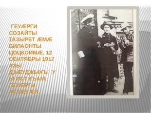 ГЕУÆРГИ СОЗАЙТЫ ТАЗЫРЕТ ÆМÆ БИЛАОНТЫ ЦОЦКОИМÆ. 12 СЕНТЯБРЫ 1917 АЗЫ ДЗÆУДЖЫХ