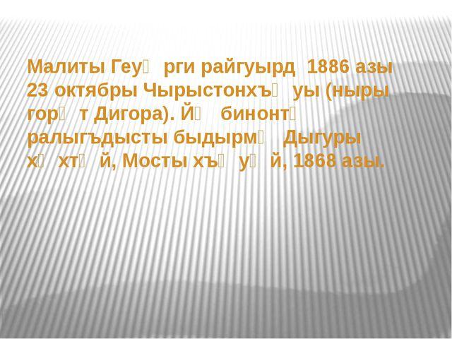 Малиты Геуᴂрги райгуырд 1886 азы 23 октябры Чырыстонхъᴂуы (ныры горᴂт Дигора...