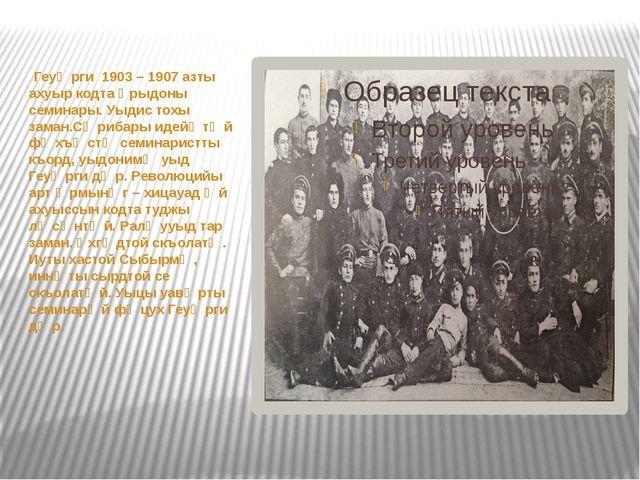 Геуᴂрги 1903 – 1907 азты ахуыр кодта ᴁрыдоны семинары. Уыдис тохы заман.Сᴂри...
