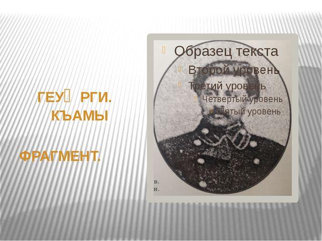ГЕУᴁРГИ. КЪАМЫ ФРАГМЕНТ.