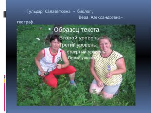 Гульдар Салаватовна – биолог, Вера Александровна- географ.