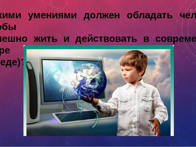Какими умениями должен обладать человек, чтобы успешно жить и действовать в с...
