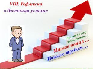 «Лестница успеха» VІІІ. Рефлексия Понял с трудом … Многое понял … Все понял,
