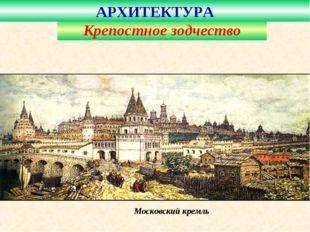 Московский кремль Крепостное зодчество АРХИТЕКТУРА