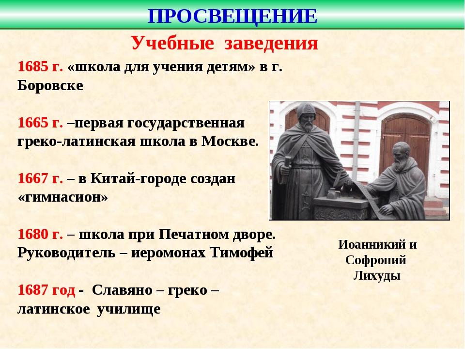 Учебные заведения 1685 г. «школа для учения детям» в г. Боровске 1665 г. –пер...